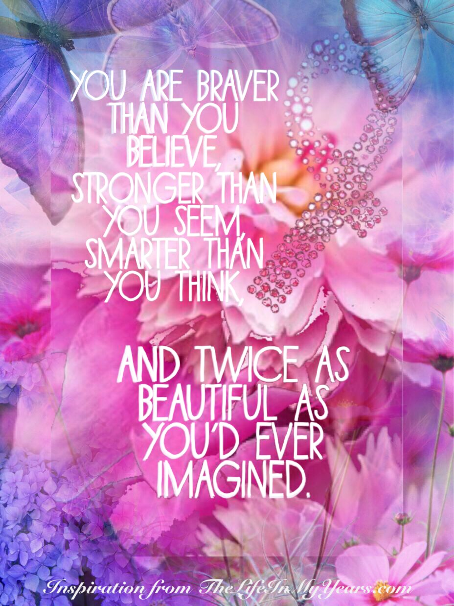 You are braver than you believe, stronger than you seem, smarter than you think, and twice as beautiful as you'd ever imagined.